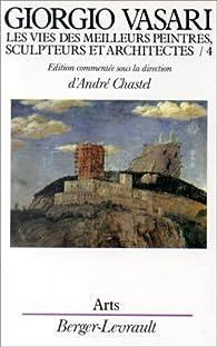 Les vies des meilleurs peintres, sculpteurs et architectes de Giorgio Vasari, tome 4 par André Chastel