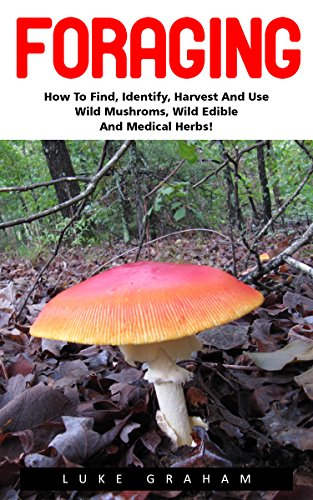 Foraging: How to Find, Identify, Harvest and Use Wild Mushrooms, Wild Edible and Medical Herbs! (Wilderness Survival, Foraging Guide, Wild Edible Plants)