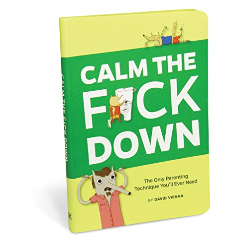 Calm The Fck Down: The Only Parenting Technique You'll Ever Need (25 Of The Best Parenting Techniques Ever)