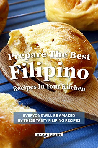 Prepare the Best Filipino Recipes in Your Kitchen: Everyone Will Be Amazed by These Tasty Filipino Recipes