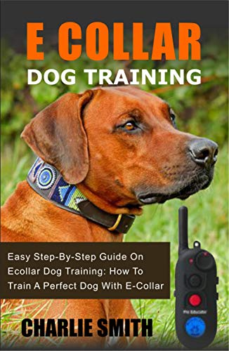 E Collar Dog Training: Easy Step-By-Step Guide On Ecollar Dog Training: How To Train A Perfect Dog With E-Collar (Easy Dog...