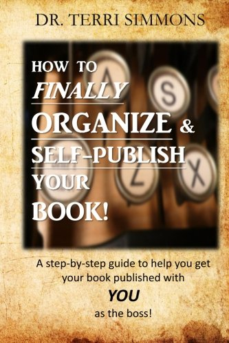 How to  Finally Organize and Self Publish Your Book: A Step By Step Guide To Help You Get Your Book Published With You As The Boss PDF