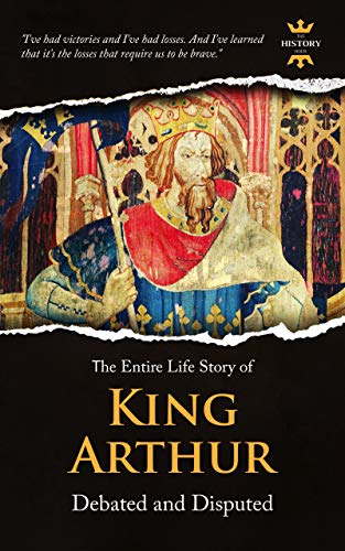 KING ARTHUR: Debated and Disputed. The Entire Life Story
