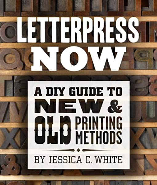 Letterpress Now A Diy Guide To New Old Printing Methods White Jessica C 9781454703297 Amazon Com Books