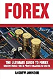 Forex: The Ultimate Guide to Forex: Uncovering Forex Profit Making Secrets (The Ultimate Guide To Trading) (Volume 2)