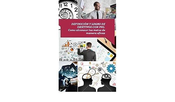 Definición y logro de objetivos con PNL: Como alcanzar tus metas de manera eficaz (Asciende a otro nivel: Desarrolla tus Habilidades Directivas nº 4) eBook: ...
