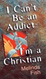 I Can't Be an Addict - I'm a Christian, Melinda Fish, 0800786572