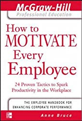How to Motivate Every Employee: 24 Proven Tactics to Spark Productivity in the Workplace (McGraw-Hill Professional Education Series)