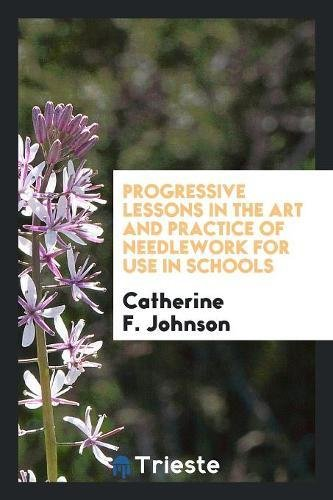 Download Progressive Lessons in the Art and Practice of Needlework for Use in Schools PDF
