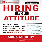 Hiring for Attitude: A Revolutionary Approach to Recruiting and Selecting People with Both Tremendous Skills and Superb Attitude, 1e | Mark Murphy