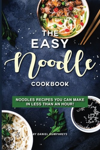 The Easy Noodle Cookbook: Noodles Recipes You Can Make in Less than an Hour! by Daniel Humphreys