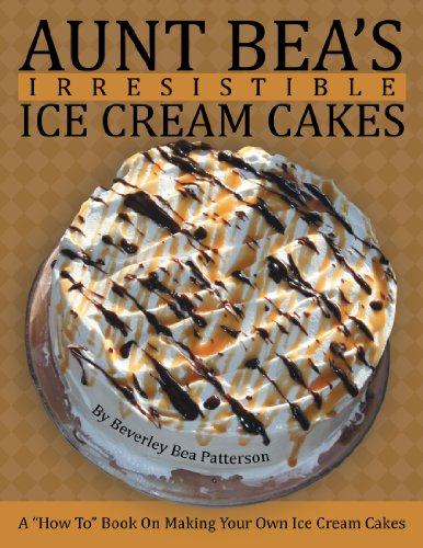 "Aunt Bea's Irresistible Ice Cream Cakes: A ""How To"" Book On Making Your Own Ice Cream Cakes by Beverley Bea Patterson"