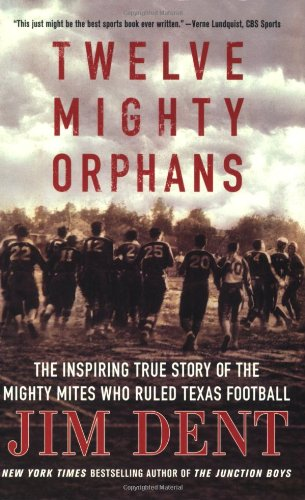 Twelve Mighty Orphans: The Inspiring True Story of the Mighty Mites Who Ruled Texas Football by Dent, Jim