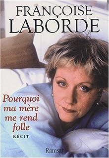 Pourquoi ma mère me rend folle : récit, Laborde, Françoise