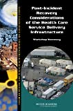 Post-Incident Recovery Considerations of the Health Care Service Delivery Infrastructure : Workshop Summary, Forum on Medical and Public Health Preparedness for Catastrophic Events and Board on Health Sciences Policy, 0309260604