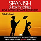 Spanish Short Stories for Intermediate Learners: Eight Unconventional Short Stories to Grow Your Vocabulary and Learn Spanish the Fun Way!  Audiobook by Olly Richards Narrated by Susana Larraz