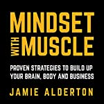 Mindset with Muscle: Proven Strategies to Build Up Your Brain, Body and Business | Jamie Alderton