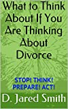 What to Think About If You Are Thinking About Divorce: STOP! THINK! PREPARE! ACT!