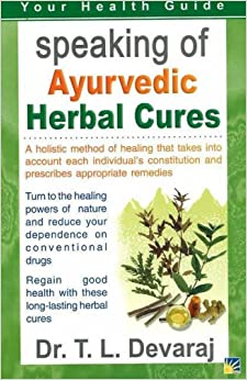 Speaking of Ayurvedic Herbal Cures: A Holistic Method of Healing That Takes into Account Each Individual's Constitution and Prescribes Appropriate Remedies (Your Health Guide)