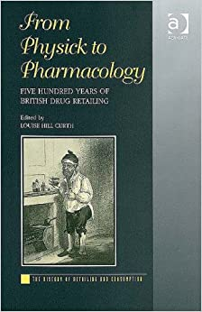 Book From Physick to Pharmacology: Five Hundred Years of British Drug Retailing (The History of Retailing and Consumption)