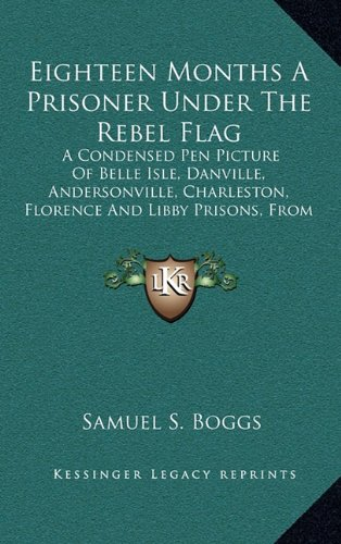 Eighteen Months A Prisoner Under The Rebel Flag: A Condensed Pen Picture Of Belle Isle, Danville, Andersonville, Charleston, Florence And Libby Prisons, From Actual Experience (1889) pdf epub