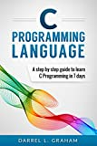 C Programming: Language: A Step by Step Beginner s Guide to Learn C Programming in 7 Days