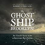 The Ghost Ship of Brooklyn: An Untold Story of the American Revolution | Robert P. Watson