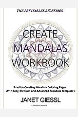 Create Mandalas Workbook: Practice Creating Mandala Coloring Pages With Easy, Medium and Advanced Mandala Templates (The Printables Biz Series) Paperback