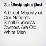 A Great Majority of Our Nation's Small Business Owners Are Old, White Men | Gene Marks