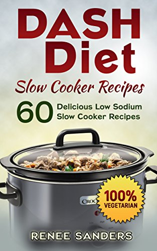 Dash Diet Slow Cooker Recipes: Vegetarian Slow Cooker: 60 Delicious Low Sodium Slow Cooker Recipes (DASH Diet Cookbooks) by Renee Sanders