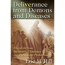 Deliverance from Demons and Diseases: Freedom from Incurable Diseases and Persistent Problems