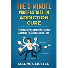 The 5 Minute Procrastination Addiction Cure: Eliminating Procrastination By Starting In 5 Minutes Or Less (The 5 Minute Self Help Series Book 1)