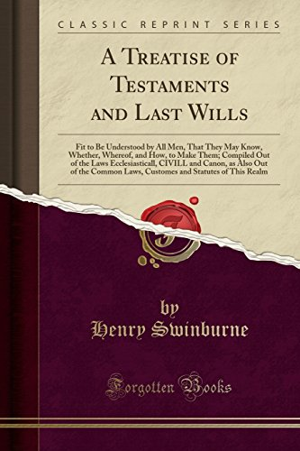 A-Treatise-of-Testaments-and-Last-Wills-Fit-to-Be-Understood-by-All-Men-That-They-May-Know-Whether-Whereof-and-How-to-Make-Them-Compiled-Out-of--the-Common-Laws-Customes-and-Statutes-of-Thi