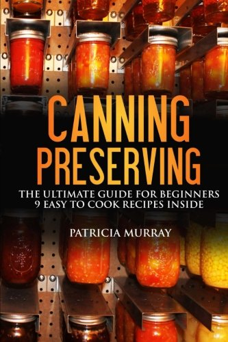 CANNING AND PRESERVING: the Ultimate Guide for Beginners: (all about supplies, equipment + 9 easy recipes  for dummies) by Patricia Murray