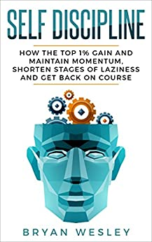 Self-Discipline:  How the Top 1% Gain and Maintain Momentum, Shorten Stages of Laziness and Get Back on Course (Success Blueprint, Mental Toughness) by [Wesley, Bryan]