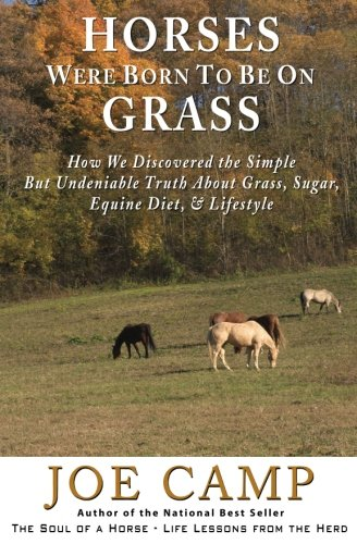 Horses Were Born to be on Grass: How We Discovered the Simple But Undeniable Truth About Grass, Sugar, Equine Diet, & Lifestyle