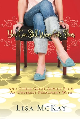 You Can Still Wear Cute Shoes: And Other Great Advice from an Unlikely Preacher's -