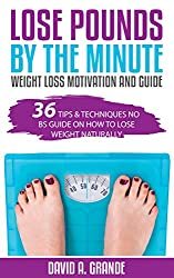 Lose Pounds by the Minute: Weight Loss Motivation and Guide: 36 Tips & Techniques No BS Guide on How to Lose Weight Naturally