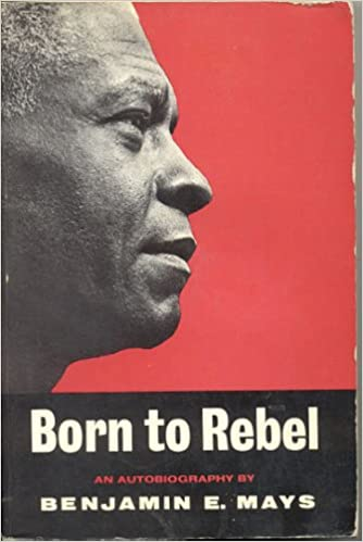 Born to rebel: an autobiography / Benjamin E. Mays