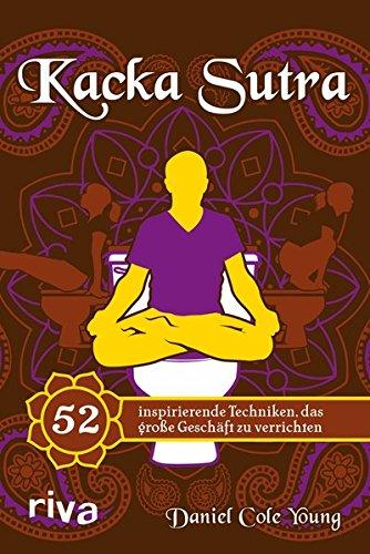 Kacka Sutra: 52 inspirierende Techniken, das große Geschäft zu verrichten Gebundenes Buch – 10. September 2013 Daniel Cole Young Riva 386883351X Geschenkband