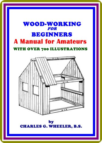 Woodworking for Beginners / A Manual for Amateurs by Charles Gardner Wheeler : (full image Illustrated)