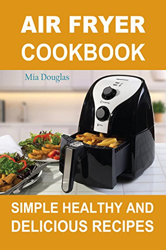 Air Fryer Cookbook: Simple Healthy and Delicious Recipes
