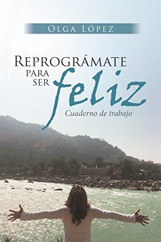 Reprográmate Para Ser Feliz: Cuaderno De Trabajo (Spanish Edition)
