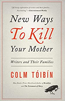 New Ways to Kill Your Mother: Writers and Their Families by [Toibin, Colm]
