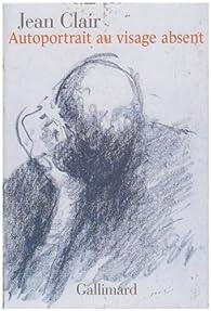 Autoportrait au visage absent : Ecrits sur l'art, 1981-2007 par Jean Clair