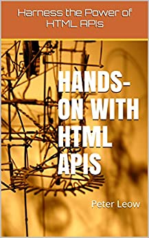 Hands-on with HTML APIs: Harness the Power of HTML APIs (English Edition) de [Leow, Peter]