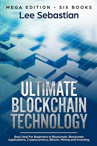 Ultimate Blockchain Technology: Mega Edition - Six Books - Best Deal For Beginners in Blockchain, Blockchain Applications, Cryptocurrency, Bitcoin, Mining and Investing