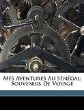 Mes Aventures Au S?n?gal; Souvenirs de Voyage, Verneuil Victor, 1173181776