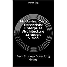 Mastering Core Essentials: Enterprise Architecture Strategic Vision: Tech Strategy Consulting Group