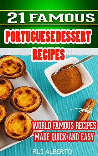 21 Famous Portuguese Dessert Recipes -Made Quick and Easy- Portuguese food - Portuguese cuisine- Portuguese Recipes: World Famous Recipes Made Quick and Easy by Rui Alberto